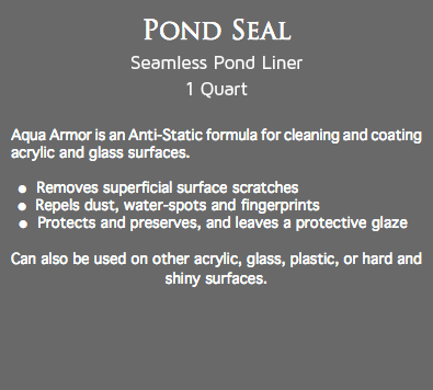 Pond Seal Seamless Pond Liner 1 Quart Aqua Armor is an Anti-Static formula for cleaning and coating acrylic and glass surfaces. l Removes superficial surface scratches l Repels dust, water-spots and fingerprints l Protects and preserves, and leaves a protective glaze Can also be used on other acrylic, glass, plastic, or hard and shiny surfaces.